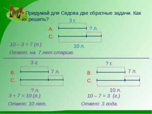  Придумай для Седова две обратные задачи. Как их решить? 10 – 3 = 7 (л.) Отв