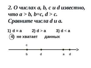 2. О числах a, b, c и d известно, что a > b, b=c, d > c. Сравните числа d и a