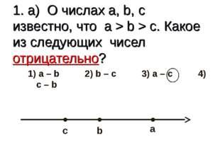 1. а) О числах a, b, c известно, что a > b > c. Какое из следующих чисел отри