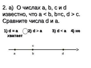 2. а) О числах a, b, c и d известно, что a < b, b=c, d > c. Сравните числа d