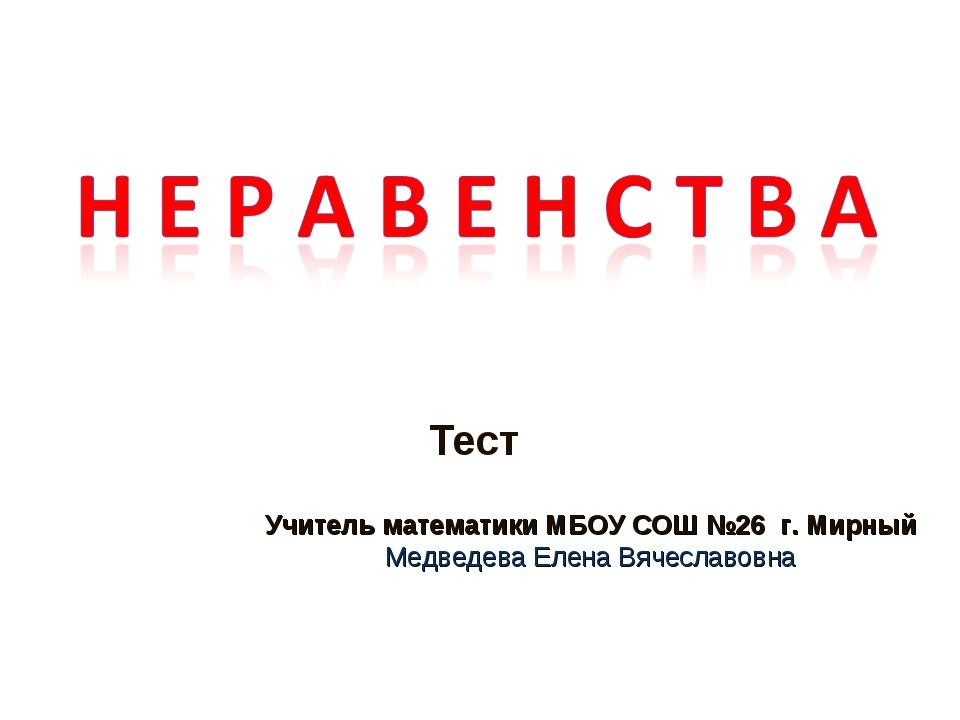 Тест Учитель математики МБОУ СОШ №26 г. Мирный Медведева Елена Вячеславовна