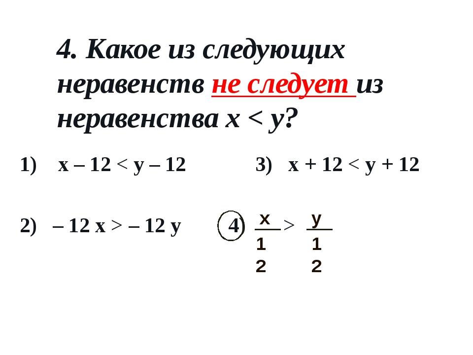4. Какое из следующих неравенств не следует из неравенства x < y? 1) x – 12 <...