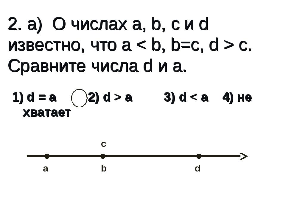 2. а) О числах a, b, c и d известно, что a < b, b=c, d > c. Сравните числа d...