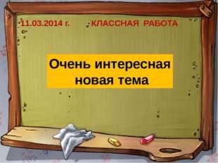 11.03.2014 г. КЛАССНАЯ РАБОТА Очень интересная новая тема