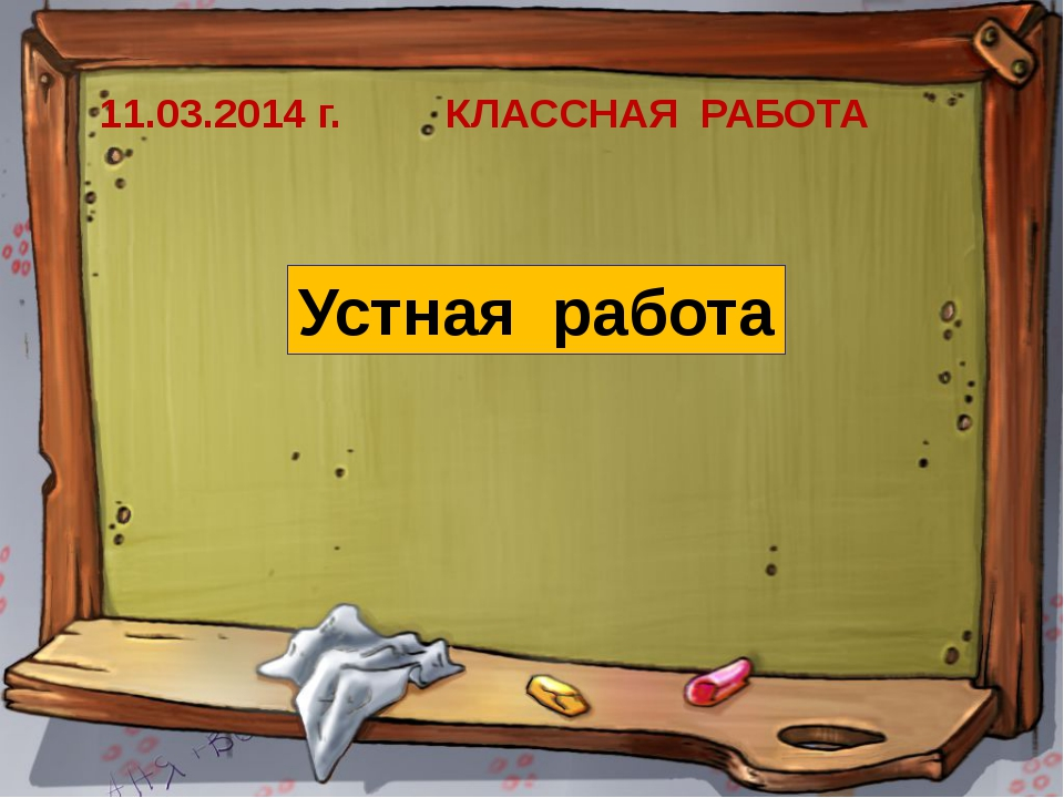 11.03.2014 г. КЛАССНАЯ РАБОТА Устная работа