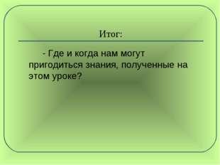 Итог: - Где и когда нам могут пригодиться знания, полученные на этом уроке?