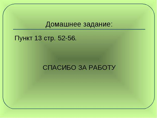 Домашнее задание: Пункт 13 стр. 52-56. СПАСИБО ЗА РАБОТУ
