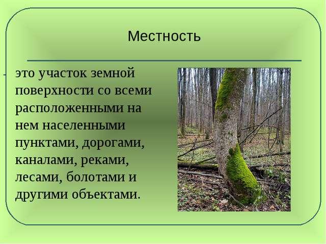 Местность - это участок земной поверхности со всеми расположенными на нем на...