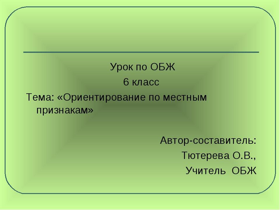 Урок по ОБЖ 6 класс Тема: «Ориентирование по местным признакам» Автор-состав...