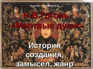 Н.В.Гоголь. «Мертвые души» История создания, замысел, жанр Учитель – Пахомова