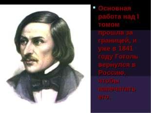 Основная работа над I томом прошла за границей, и уже в 1841 году Гоголь верн