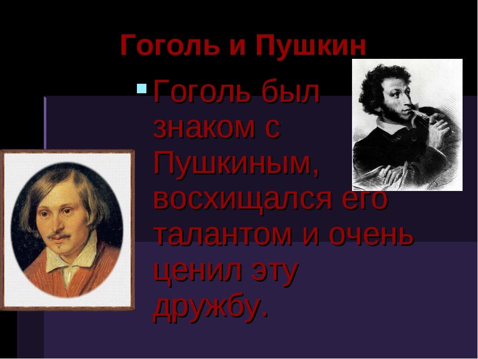 Гоголь и Пушкин Гоголь был знаком с Пушкиным, восхищался его талантом и очень...