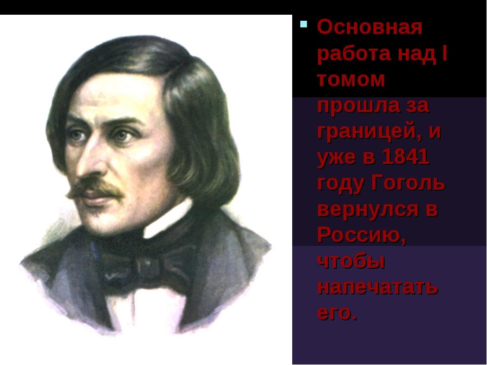 Основная работа над I томом прошла за границей, и уже в 1841 году Гоголь верн...