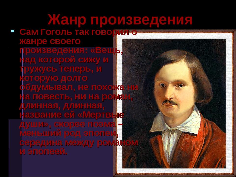 Жанр произведения Сам Гоголь так говорил о жанре своего произведения: «Вещь,...