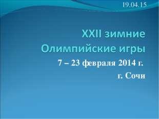 7 – 23 февраля 2014 г. г. Сочи *