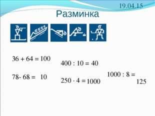 Разминка 36 + 64 = * 78- 68 = 250 · 4 = 1000 : 8 = 400 : 10 = 100 10 1000 125