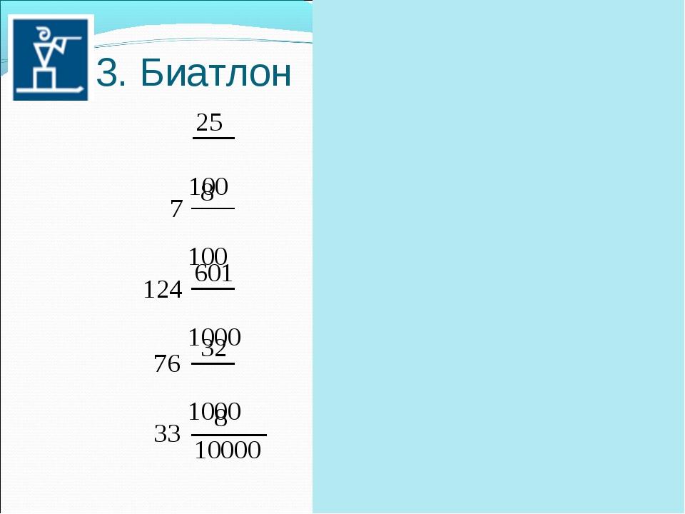 * 3. Биатлон = 0,25 = 7,08 7 8 100 25 100 = 124,601 124 601 1000 = 76,032 76...