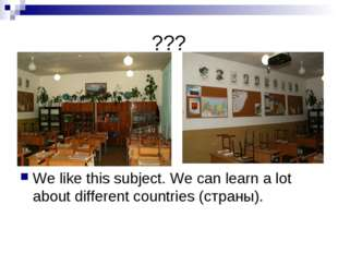 ??? We like this subject. We can learn a lot about different countries (стран