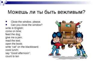 Можешь ли ты быть вежливым? Close the window, please. Can you close the windo