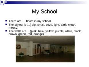 My School There are … floors in my school. The school is …( big, small, cozy,
