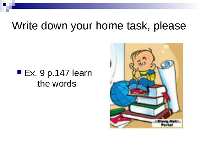 Write down your home task, please Ex. 9 p.147 learn the words