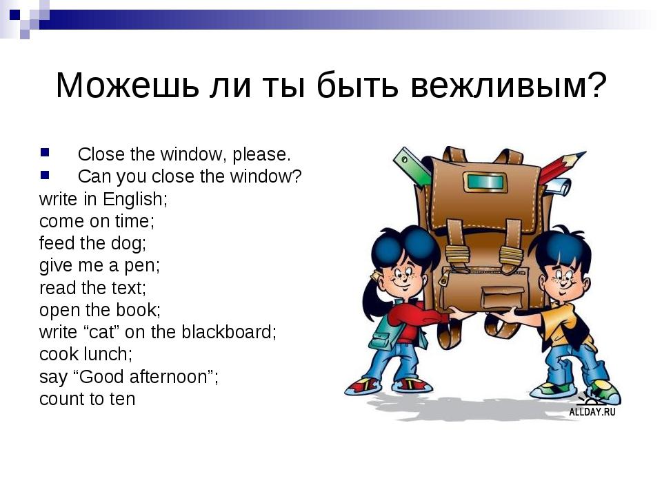 Можешь ли ты быть вежливым? Close the window, please. Can you close the windo...