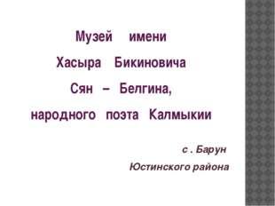 Музей имени Хасыра Бикиновича Сян – Белгина, народного поэта Калмыкии с . Бар