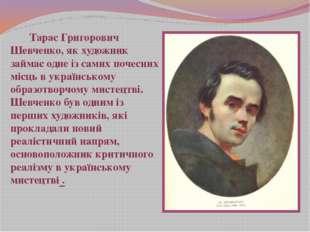 Тарас Григорович Шевченко, як художник займає одне із самих почесних місць в
