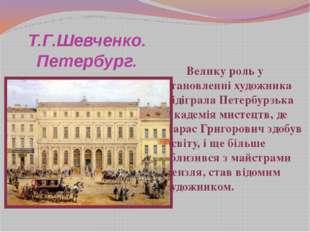 Т.Г.Шевченко. Петербург. Велику роль у становленні художника відіграла Петерб