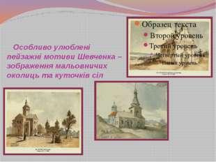 Особливо улюблені пейзажні мотиви Шевченка – зображення мальовничих околиць