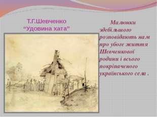 """Т.Г.Шевченко """"Удовина хата"""" Малюнки здебільшого розповідають нам про убоге ж"""