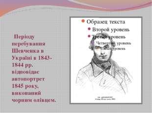 Періоду перебування Шевченка в Україні в 1843-1844 рр. відповідає автопортре