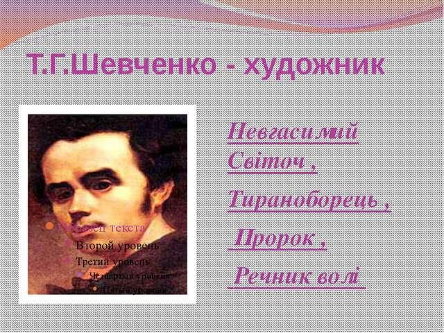 Т.Г.Шевченко - художник Невгасимий Світоч , Тираноборець , Пророк , Речник волі