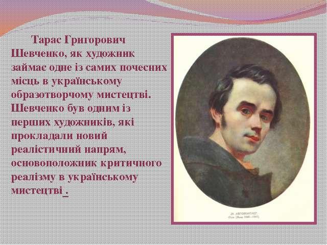 Тарас Григорович Шевченко, як художник займає одне із самих почесних місць в...