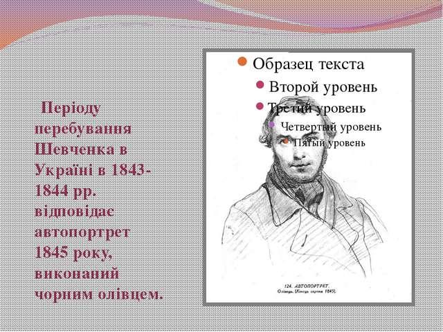 Періоду перебування Шевченка в Україні в 1843-1844 рр. відповідає автопортре...