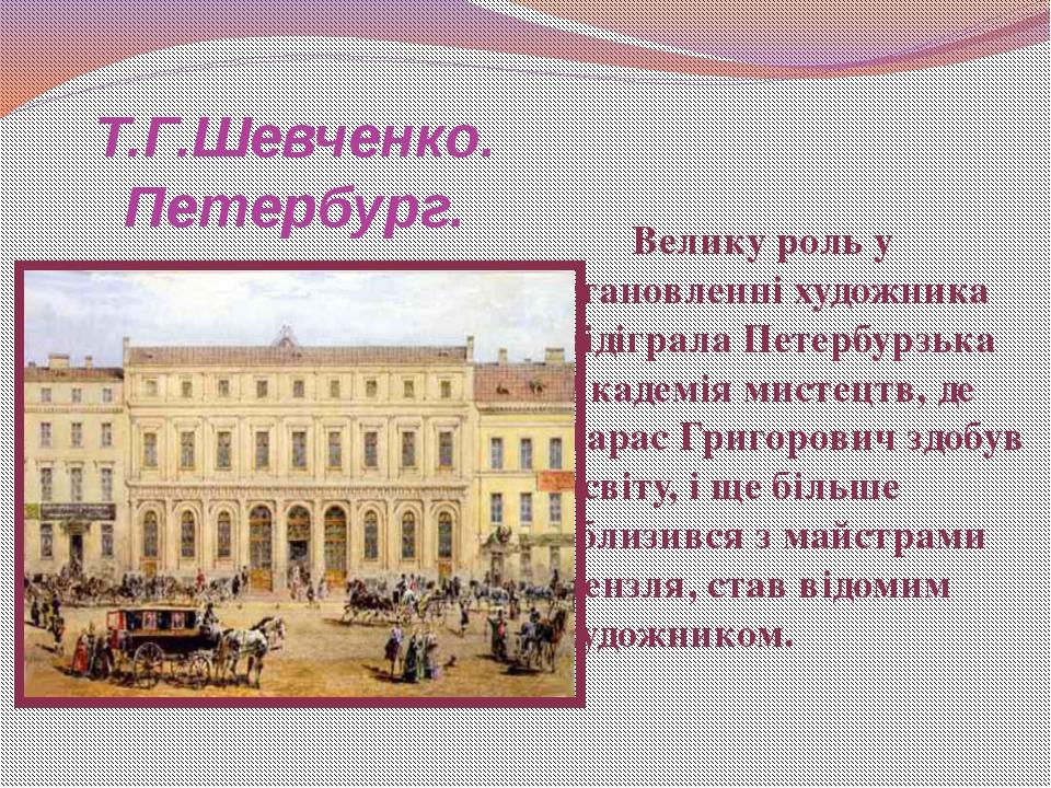 Т.Г.Шевченко. Петербург. Велику роль у становленні художника відіграла Петерб...