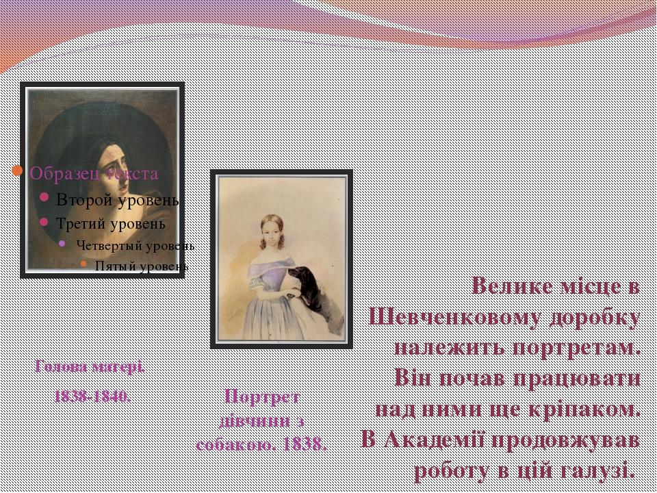 Голова матері. 1838-1840. Портрет дівчини з собакою. 1838. Велике місце в Ше...