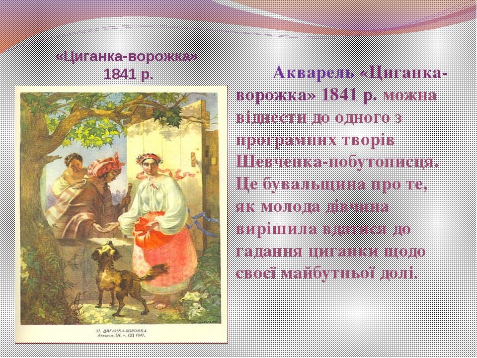 «Циганка-ворожка» 1841 р. Акварель «Циганка-ворожка» 1841 р. можна віднести д...