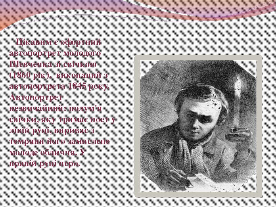 Цікавим є офортний автопортрет молодого Шевченка зі свічкою (1860 рік), в...