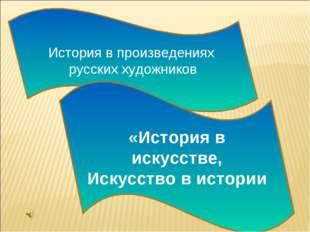 История в произведениях русских художников «История в искусстве, Искусство в