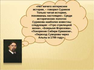 «Нет ничего интереснее истории, – говорил Суриков Только читая историю, поним