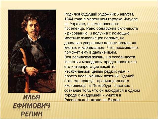 Родился будущий художник 5 августа 1844 года в маленьком городке Чугуеве на У...