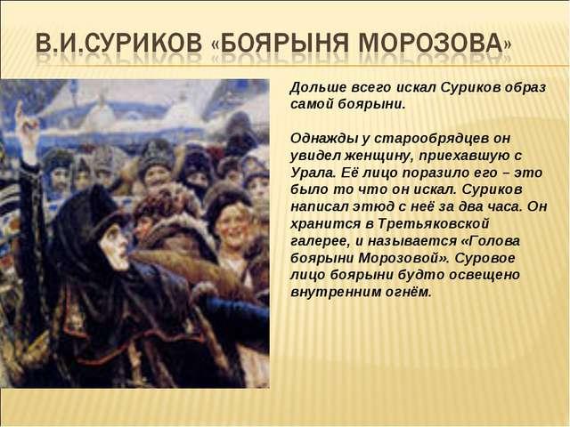 Дольше всего искал Суриков образ самой боярыни. Однажды у старообрядцев он ув...