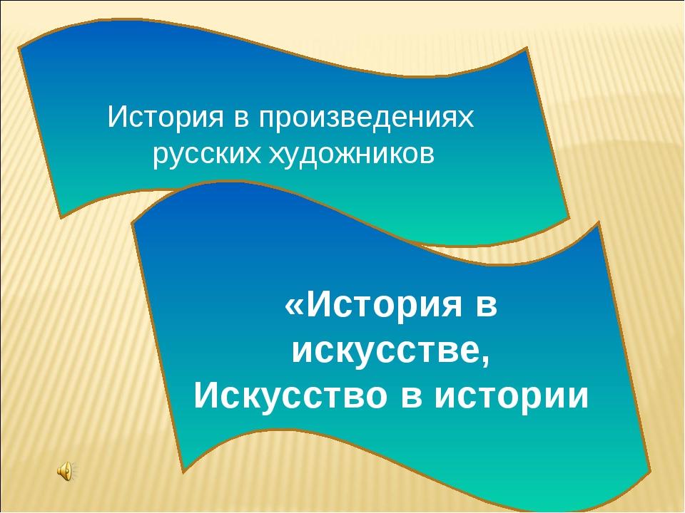 История в произведениях русских художников «История в искусстве, Искусство в...