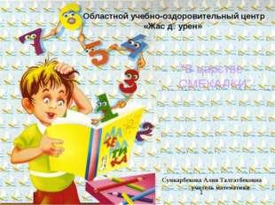 Сункарбекова Алия Талгатбековна учитель математики Областной учебно-оздорови