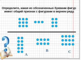 В А С Определите, какая из обозначенных буквами фигур имеет общий признак с