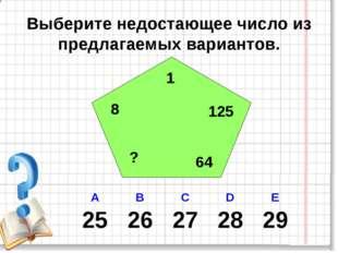 Выберите недостающее число из предлагаемых вариантов. 1 8 ? 64 125 А В С D E