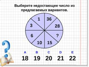 Выберите недостающее число из предлагаемых вариантов. 1 28 3 6 10 15 ? 36 А