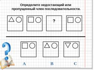 В А С ? Определите недостающий или пропущенный член последовательности.
