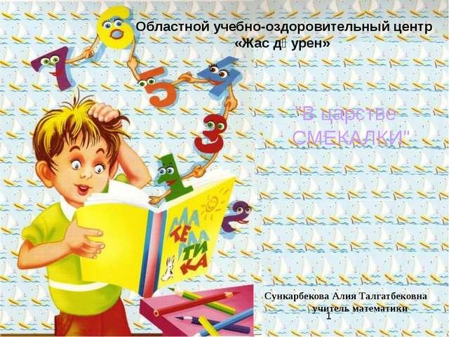 Сункарбекова Алия Талгатбековна учитель математики Областной учебно-оздорови...